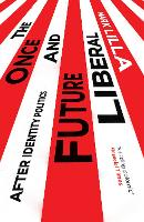 The Once and Future Liberal After Identity Politics by Mark Lilla