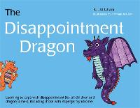 The Disappointment Dragon Learning to cope with disappointment (for all children and dragon tamers, including those with Asperger syndrome) by Kay Al-Ghani