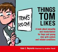 Things Tom Likes A book about sexuality and masturbation for boys and young men with autism and related conditions by Kate E. Reynolds