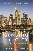 Sensing the City An Autistic Perspective by Sandra Beale-Ellis, Luke Beardon