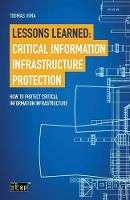 Lessons Learned Critical Information Infrastructure Protection: How to Protect Critical Information Infrastructure by Toomas Viira