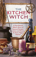 The Kitchen Witch A Year-round Witch's Brew of Seasonal Recipes, Lotions and Potions for Every Pagan Festival by Soraya