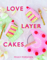 Love Layer Cakes Over 30 recipes and decoration ideas for scrumptious celebration bakes by Peggy Porschen