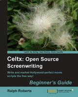 Celtx: Open Source Screenwriting Beginner's Guide by Ralph Roberts