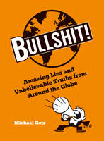 Bullshit! Amazing Lies and Unbelievable Truths from Around the Globe by Michael Getz