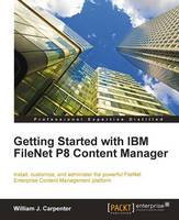 Getting Started with IBM Filenet P8 Content Manager by W.J. Carpenter