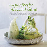 The Perfectly Dressed Salad Recipes to Make Your Salads Sing, from Quick-Fix Vinaigrettes to Creamy Classics by Louise Pickford