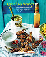 Chicken Wings 70 Unbeatable Recipes for Fried, Baked and Grilled Wings, Plus Sides and Drinks by Carol Hilker