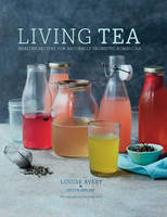 Living Tea Healthy Recipes for Naturally Probiotic Kombucha by Louise Avery