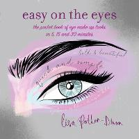 Easy on the Eyes The Pocket Book of Eye Make-Up Looks in 5, 15 and 30 Minutes by Lisa Potter-Dixon