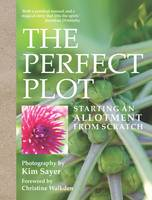 The Perfect Plot Starting an allotment from scratch by Kim Sayer