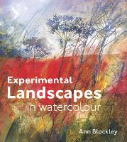 Experimental Landscapes in Watercolour Creative techniques for painting landscapes and nature by Ann Blockley