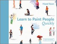 Learn to Paint People Quickly A practical, step-by-step guide to learning to paint people in watercolour and oils by Hazel Soan