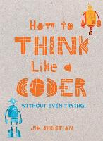 How to Think Like a Coder Without Even Trying by Jim Christian