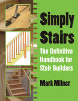 Simply Stairs The Definitive Handbook for Stair Builders by Mark Milner