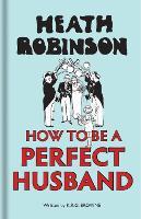 Heath Robinson: How to be a Perfect Husband by W. Heath Robinson, K. R. G. Brown