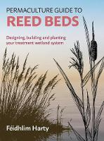 Permaculture Guide to Reed Beds Designing, Building and Planting Your Treatment Wetland System by Feidhlim Harty