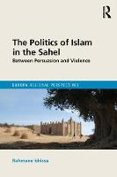 The Politics of Islam in the Sahel Between Persuasion and Violence by Rahmane Idrissa