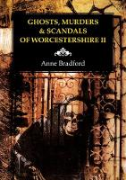 Ghosts, Murders & Scandals of Worcestershire by Anne Bradford