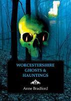 Worcestershire Ghosts & Hauntings by Anne Bradford