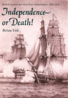 Independence or Death British Sailors and Brazilian Independence, 1822-25 by Brian Vale