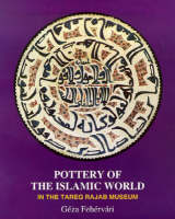 Pottery of the Islamic World In the Tareq Rajab Museum by Geza Fehervari