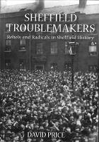 Sheffield Troublemakers Rebels and Radicals in Sheffield History by David Price