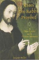 Jesus The Rabbi Prophet A New Light on the Gospel Message by Jacques Baldet