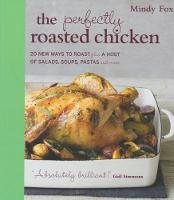 The Perfectly Roasted Chicken 20 New Ways To Roast Plus A Host Of Salads, Soups, Pastas and More by Mindy Fox