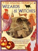 The Amazing History of Wizards & Witches Discover a World of Magic and Mystery, with Over 340 Exciting Pictures by Paul Dowswell, Susan Greenwood