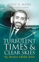 Turbulent Times & Clear Skies My Adventures in British Aviation by Nazie El Masry