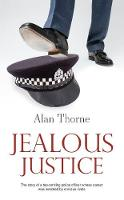 Jealous Justice The story of a top-ranking police officer whose career was wrecked by envious rivals by Alan Thorne