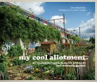 my cool allotment an inspirational guide to stylish allotments and community gardens by Lia Leendertz, Mark Diacono