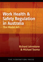 Work Health and Safety Regulation in Australia The Model Act by Richard Johnstone, Michael Tooma