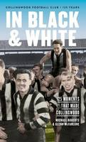 In Black & White: 125 Moments That Made Collingwood by Michael Roberts, Glenn McFarlane
