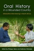Oral History in a Wounded Country Interactive Interviewing in South Africa by Philippe Denis