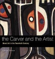 Carver and the Artist Maori Art in the Twentieth Century, The by Damian Skinner