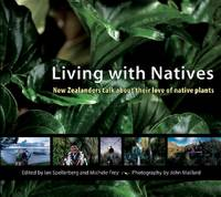 Living with Natives New Zealanders Talk About Their Love of Native Plants by John Maillard