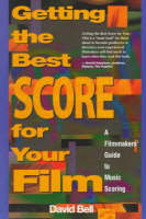Getting the Best Score for Your Film A Filmmaker's Guide to Music Scoring by Mr David Bell