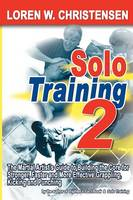 Solo Training 2 The Martial Artist's Guide to Building the Core for Stronger, Faster & More Effective Grappling, Kicking & Punching by Loren W. Christensen