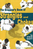Grappler's Book of Strangles & Chokes by Steve Scott