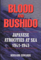 Blood and Bushido Japanese Atrocities at Sea, 1941-1945 by Bernard Edwards