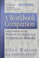 A Workbook Companion Volume II Commentaries on the Workbook for Students from 'A Course in Miracles' by Allen Watson, Robert Perry