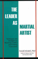 The Leader as Martial Artist Techniques and Strategies for Revealing Conflict and Creating Community by Arnold, PhD Mindell