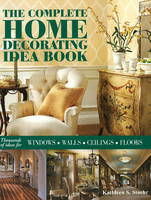 The Complete Home Decorating Idea Book Thousands of Ideas for Windows, Walls, Ceilings and Floors by Kathleen S. Stoehr