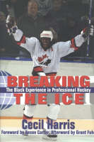 Breaking the Ice The Black Experience in Professional Hockey by Cecil Harris