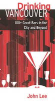 Drinking Vancouver 100 Great Bars in the City and Beyond by John Lee