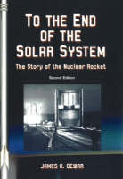 To the End of the Solar System The Story of the Nuclear Rocket by James A. Dewar