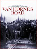 Van Horne's Road The Building of the Canadian Pacific Railway by Omer Lavallee