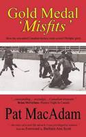 Gold Medal 'Misfits' How the Unwanted Canadian Hockey Team Scored Olympic Glory by Pat MacAdam
